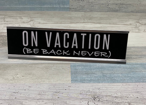 On Vacation Be Back Never - Desk Sign