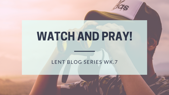 Watch and Pray! (Lent blog series Wk.7)