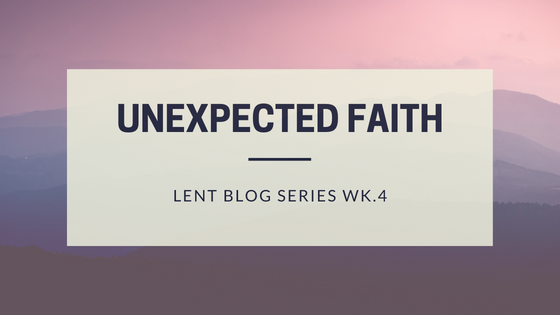 Unexpected Faith (Lent blog series Wk.4)