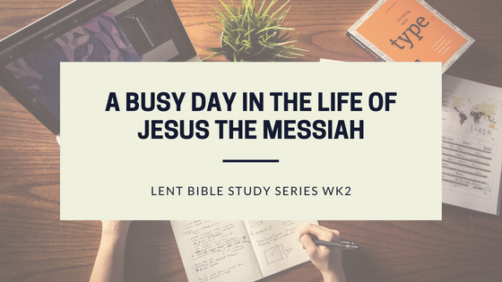 A busy day in the life of Jesus the Messiah (Lent Devotional Wk2)