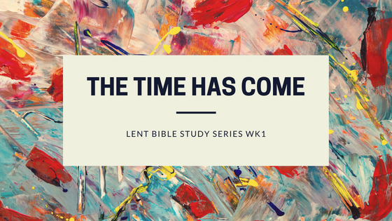 The Time Has Come (Lent Devotional Wk1)