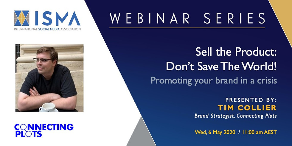 Webinar Series. Sell the Product: Don't Save the World! Promoting brands in a crisis.