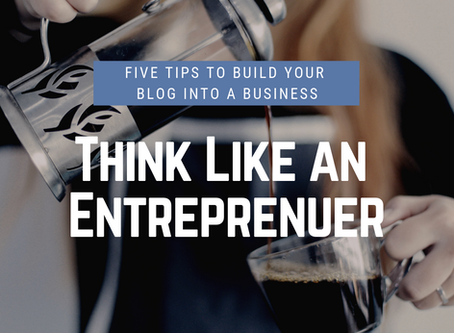 Think Like an Entrepreneur- 5 Tips To Build Your Blog Into a Business