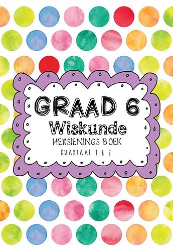 Graad 6 - Wiskunde - Hersienings Boek - Kwartaal 1 & 2