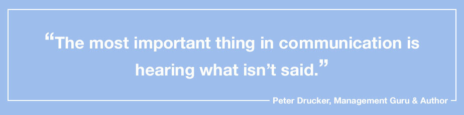 """""""The most important thing in communication is hearing what isn't said."""" - Peter Drucker, Management Guru & Author"""
