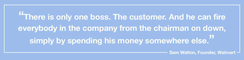 """""""There is only one boss. The customer. And he can fire everybody in the company from the  chairman on down, simply by spending his money somewhere else."""" - Sam Walton, Founder, Walmart"""