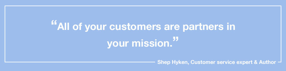 """""""All of your customers are partners in your mission."""" - Shep Hyken, Customer service expert & Author"""