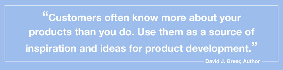 """""""Customers often know more about your products than you do. Use them as a source of inspiration and ideas for product development."""" - David J. Greer, Author"""