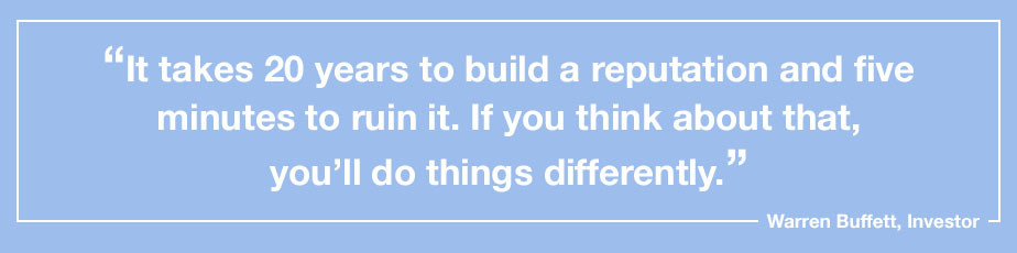 """""""It takes 20 years to build a reputation and five minutes to ruin it. If you think about that, you'll do things differently."""" - Warren Buffett, Investor"""