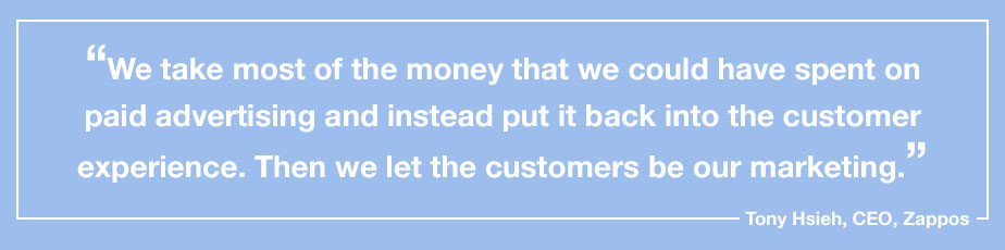 """""""We take most of the money that we could have spent on paid advertising and instead put it back into the customer experience. Then we let the customers be our marketing."""" - Tony Hsieh, CEO, Zappos"""