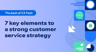 The best of CX Fest: 7 key elements to a strong customer service strategy