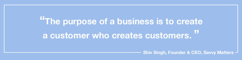 """""""The purpose of a business is to create a customer who creates customers."""" - Shiv Singh, Founder & CEO, Savvy Matters"""