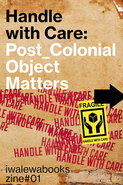 iwalewabooks zine #1: Handle with Care: Post_Colonial Object Matters