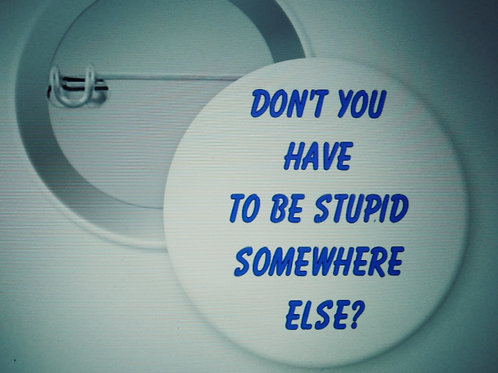 Don't you have to be stupid somewhere else?