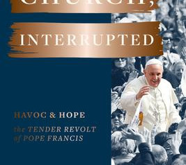 """""""Church, Interrupted: Havoc and Hope: The Tender Revolt of Pope Francis""""  Reviewed by Joan Kletzker"""