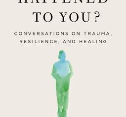 """""""What Happened to You: Conversations on Trauma, Resilience, and Healing"""" Reviewed by Nelson Appell"""