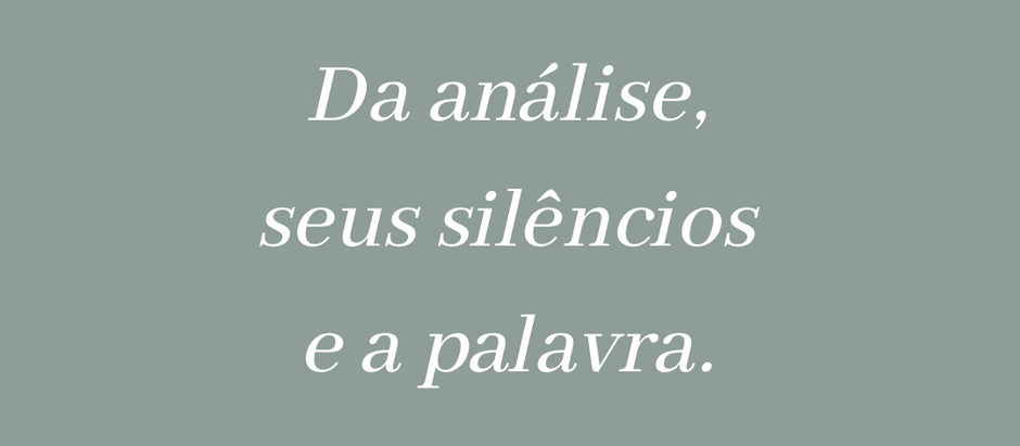 Da análise, seus silêncios, e a palavra.