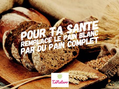 Pour ta santé remplace le pain blanc par du pain complet
