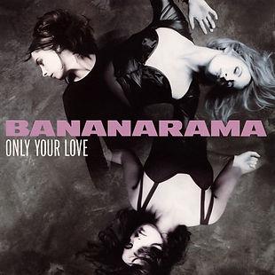 17. ONLY YOUR LOVE Bananarama.jpg