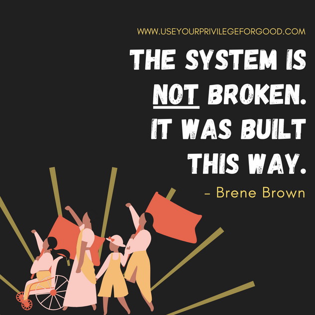 The system is not broken. It was built this way. -Brene Brown
