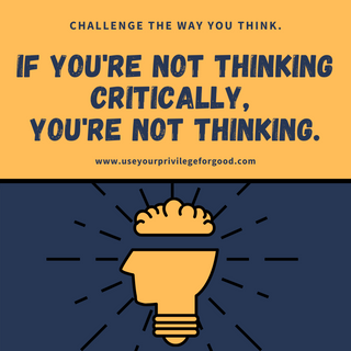 If you're not thinking critically, you're not thinking.