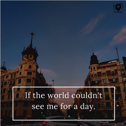 If the world couldn't see me for a day!