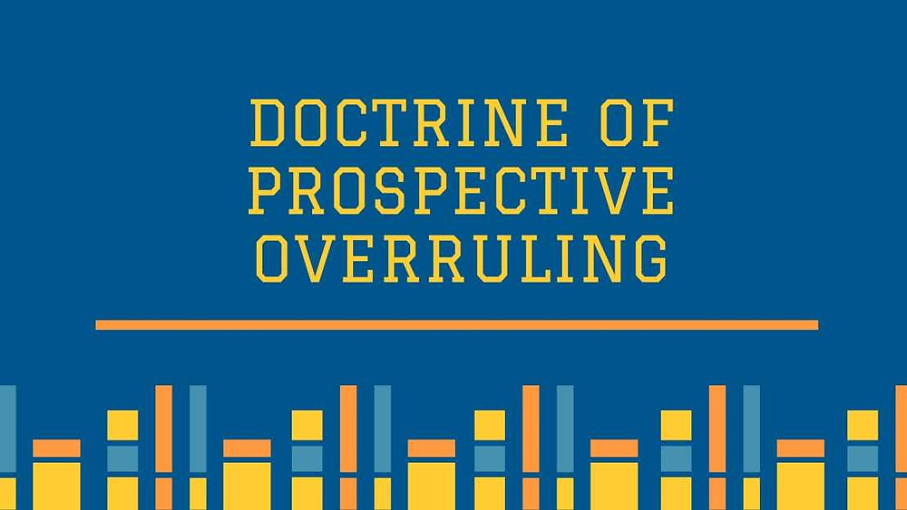 Prospective Overruling in India - Propositions laid down in Golak Nath's Case - Prospective Overruling: as defined by the Courts - Application of the Doctrine - Criticism by H.M. Seervai- Conclusion