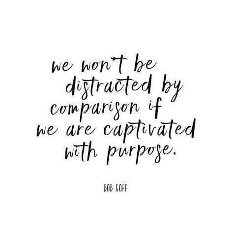 we won't be distracted by comparison if we are captivated with purpose