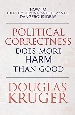 Political Correctness Does More Harm Than Good: How to Identify, Debunk, and Dismantle Dangerous Ideas