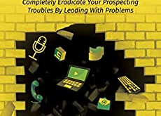 Problem Prospecting - Completely Eradicate your Prospecting Troubles By Leading with Problems.
