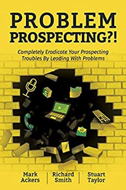 Problem Prospecting?!: Completely Eradicate Your Prospecting Troubles By Leading With Problems