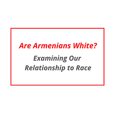 Are Armenians White? Exploring Our Relationship to Race