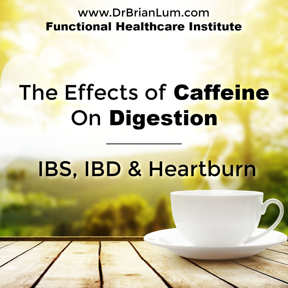 a cup of coffee or tea. text overlay The Effects of Caffeine on Digestion. IBS, IBD & Heartburn. www.drbrianlum.com Functional Healthcare Institute