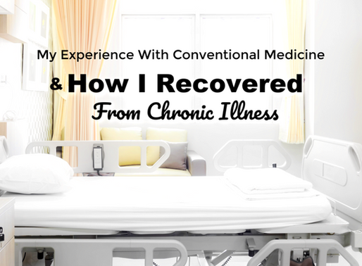 My Experience With Conventional Medicine - And How I Recovered From Chronic Illness