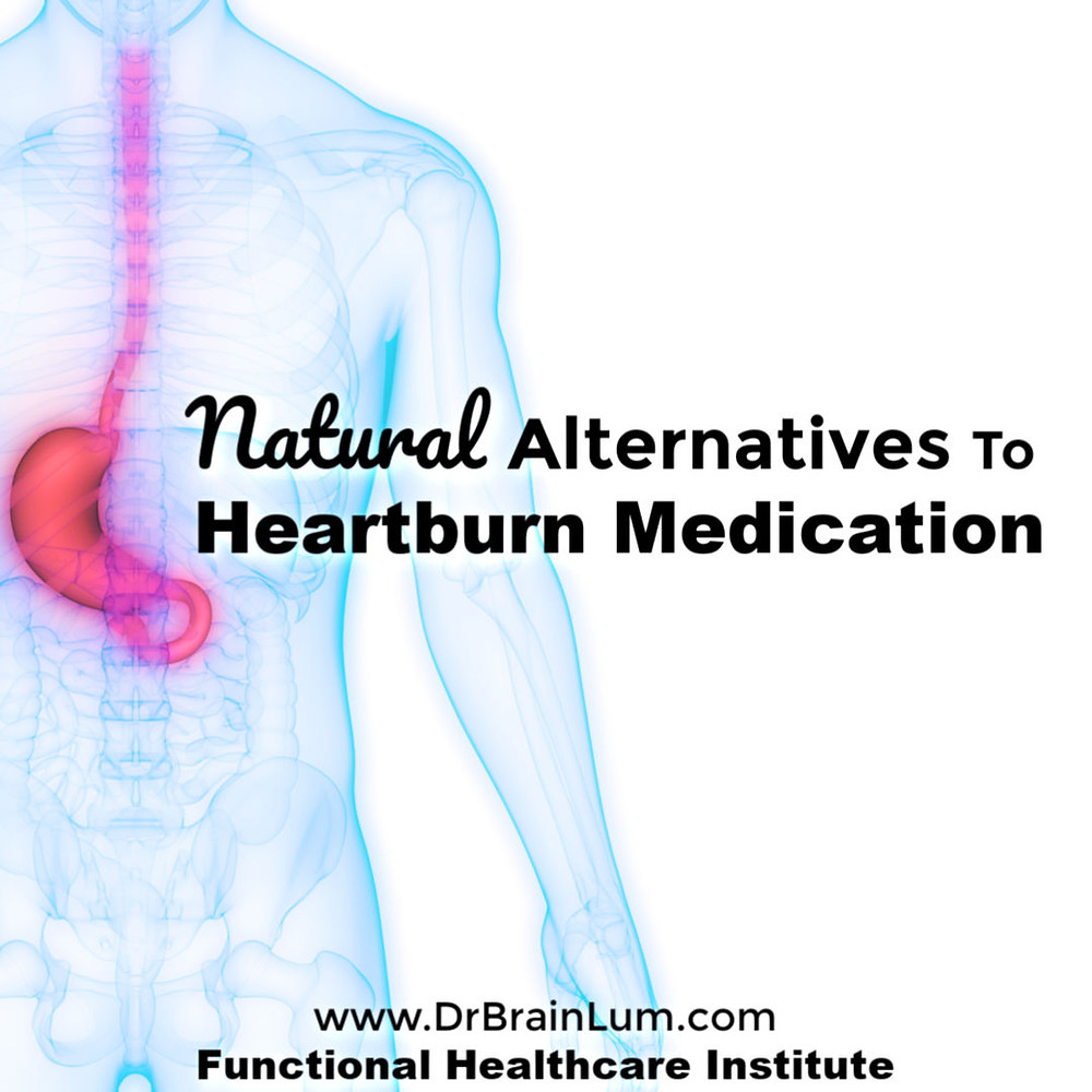 Translucent human body with highlighted stomach and esophagus. Text overlay natural alternatives to heartburn medication www.drbrianlum.com Functional Healthcare institute