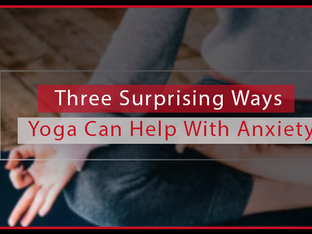 Three Surprising Ways Yoga Can Help With Anxiety