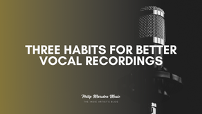 Three Habits for Better Vocal Recordings