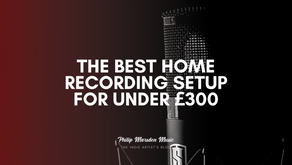 The Best Home Recording Setup for Under £300