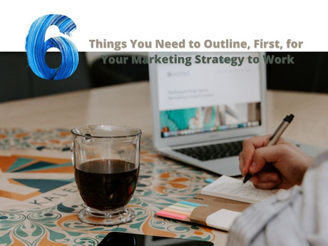 6 Things You Need to Outline, First, for Your Marketing Strategy to Work