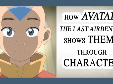 NOVELJUTSU EPISODE 09: THEME PART III – How Avatar: The Last Airbender Shows Theme Through Character
