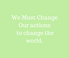 We Must Change Our actions to change the
