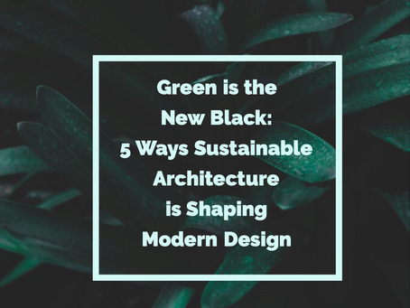 Green is the New Black: 5 Ways Sustainable Architecture is Shaping Modern Design