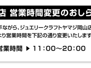 ジュエリークラフトヤマジ岡山店 営業時間変更のおしらせ