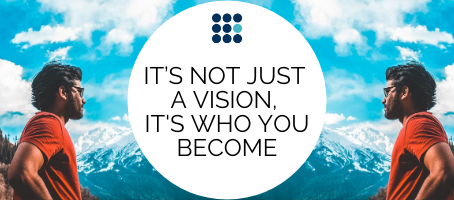It's Not Just a Vision, it's Who You Become.