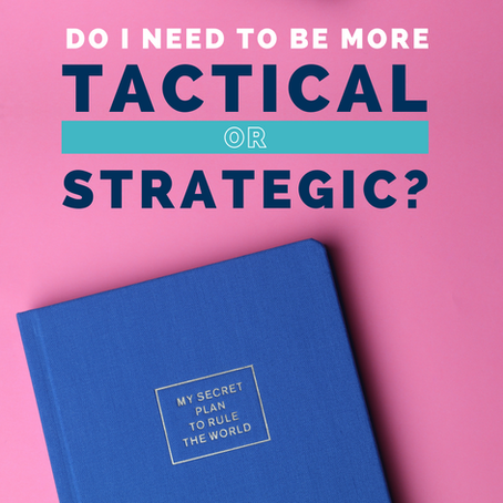 Do I need to be more Tactical or Strategic?