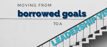 Moving From Borrowed Goals to a Leadership Vision.