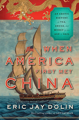 Eric Jay Dolin When America First Met China: An Exotic History of Tea, Drugs, and Money in the Age of Sail