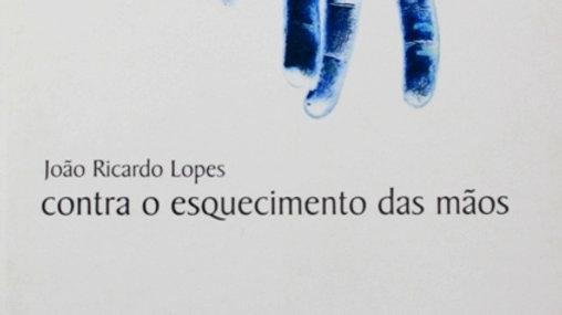 """""""Contra o esquecimento das mãos"""" João Ricardo Lopes"""