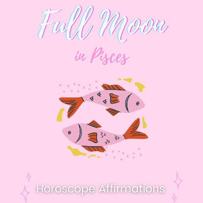 Pisces Full Moon Horoscope Affirmations