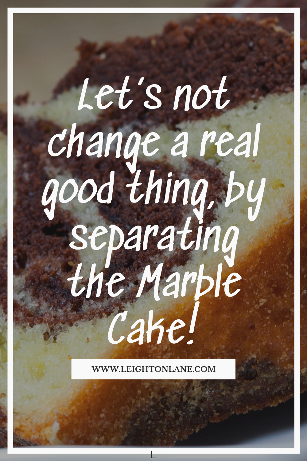 Let's not change a real good thing, by separating the marble cake.